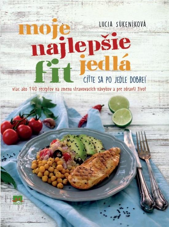 Moje najlepšie FIT jedlá - Viac ako 140 receptov na zmenu stravovacích návykov a zdravší život