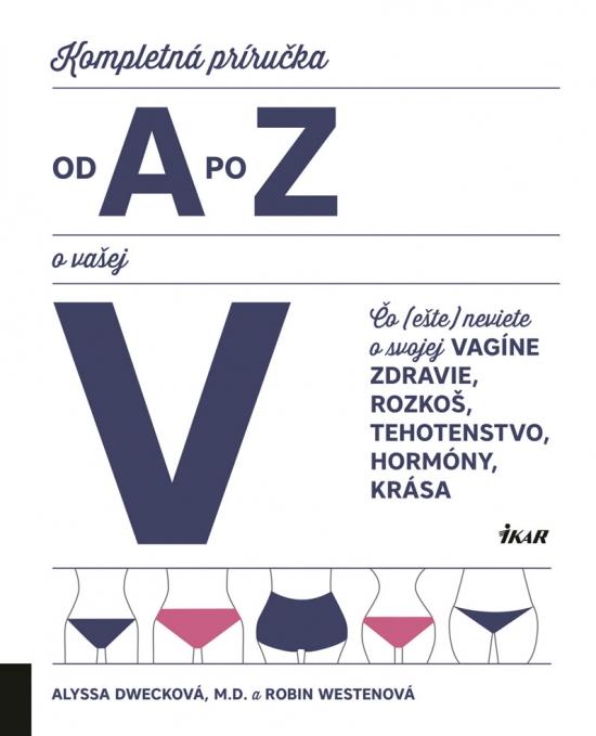 Kompletná príručka od A po Z o vašej V: Čo (ešte) neviete o svojej vagíne - Alyssa Dwecková, Robin Westenová