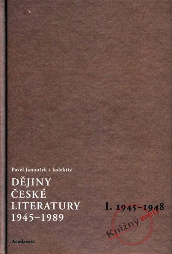 Dějiny české literatury 1945-1989, I. 1945-1948 - Pavel Janoušek a kol.
