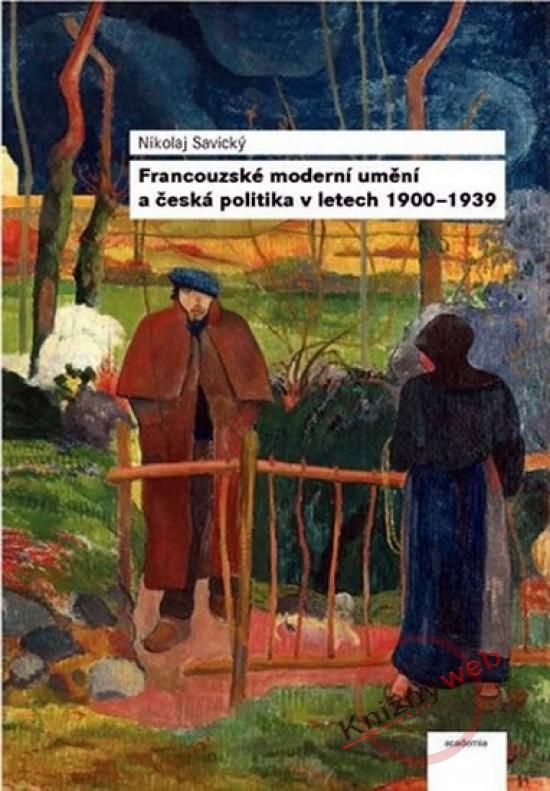 Francouzské moderní umění a česká politika v letech 1900–1939 - Nikolaj Savický