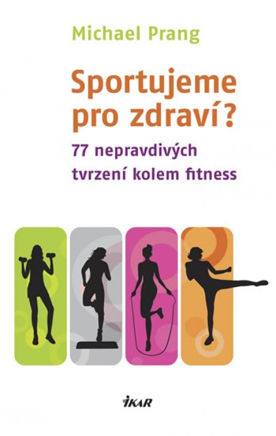 Sportujeme pro zdraví? 77 nepravdivých tvrzení kolem fitness - Michael Prang