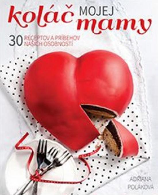 Koláč mojej mamy 30 receptov a príbehov našich osobností - Adriana Poláková