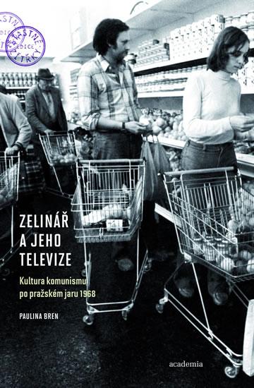 Zelinář a jeho televize - Kultura komunismu po pražském jaru 1968 - Paulina Bren