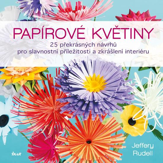 Papírové květiny - 25 překrásných návrhů pro slavnostní příležitosti a zkrášlení interiéru - Jeffery Rudell