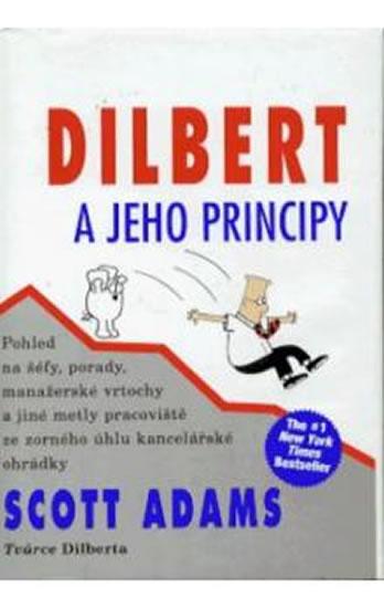 Dilbert a jeho principy - Pohled na šéfy, porady, manažerské vrtochy a jiné metly pracoviště ze zorného úhlu kancelářské ohrádky - Scott Adams