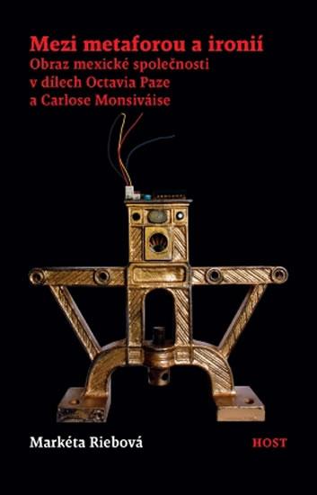 Mezi metaforou a ironií - Obraz mexické společnosti v díle Octavia Paze a Carlose Monsiváise - Markéta Riebová