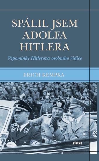 Spálil jsem Adolfa Hitlera - Vzpomínky Hitlerova osobního řidiče - Erich Kempka