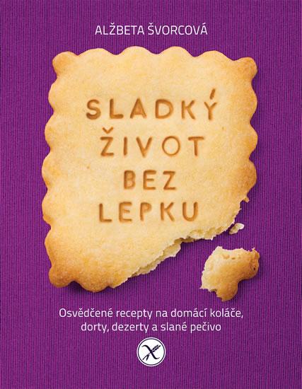 Sladký život bez lepku - Osvědčené recepty pro domácí koláče, dorty, dezerty a slané pečivo - Alžbeta Švorcová