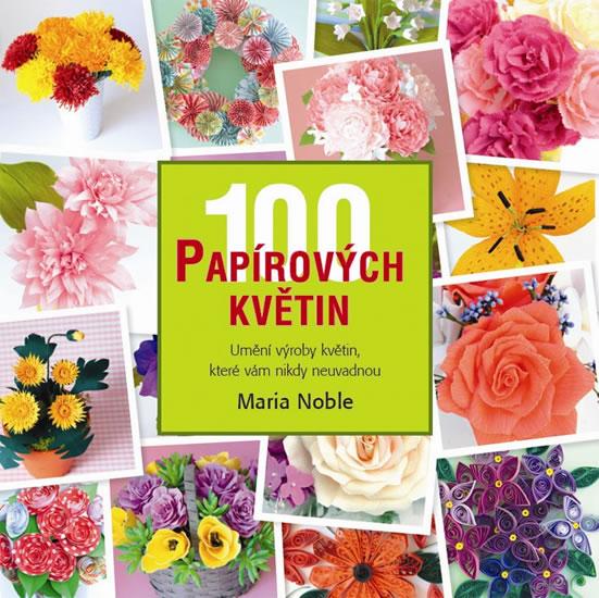 100 papírových květin - Umění výroby květin, které vám nikdy neuvadnou - Maria Noble