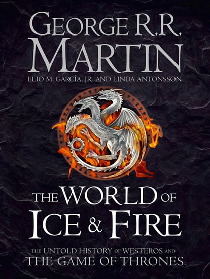 The World of Ice and Fire - The Untold History of Westeros and The Game of Thrones - George R. R. Martin