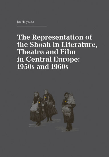 The Representation of the Shoah in Literature, Theatre and Film in Central Europe: 1950s and 1960s - Jiří Holý