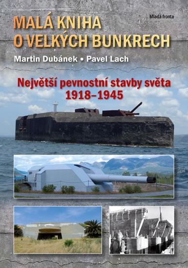 Malá kniha o velkých bunkrech - Největší pevnostní stavby světa 1918—1945 - Martin Dubánek , Lach Pavel,