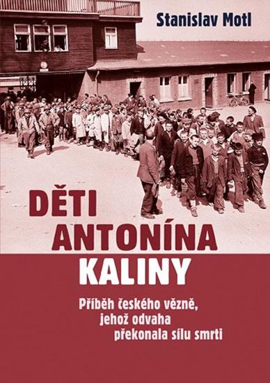 Děti Antonína Kaliny - Příběh českého vězně, jehož odvaha překonala sílu smrti - Stanislav Motl