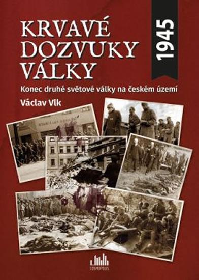 Krvavé dozvuky války - Konec druhé světové války na českém území - Václav Vlk