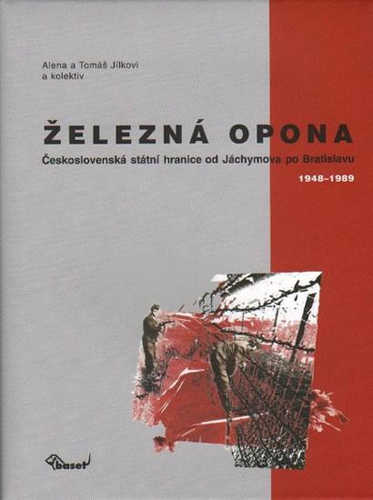 Železná opona / Československá státní hranice od Jáchymova po Bratislavu 1948–1989 - Tomáš Jílek, Jílková Alena