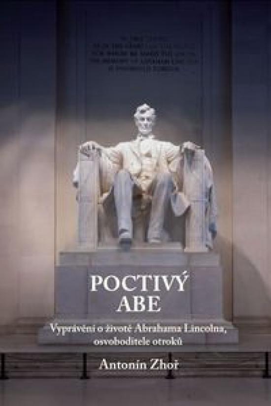 Poctivý Abe - Vyprávění o životě Abrahama Lincolna, osvoboditele otroků - Antonín Zhoř