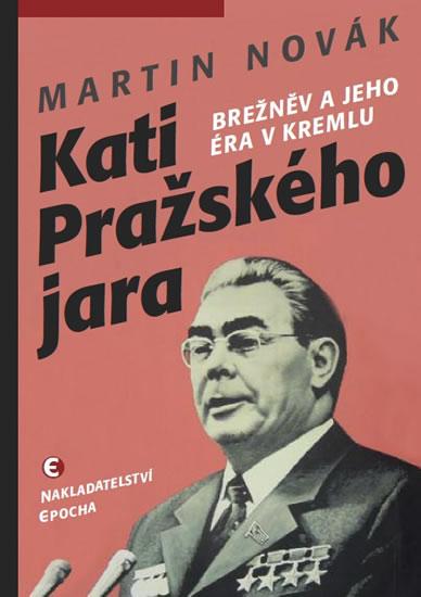Kati pražského jara - Brežněv a jeho éra v Kremlu - Martin Novák