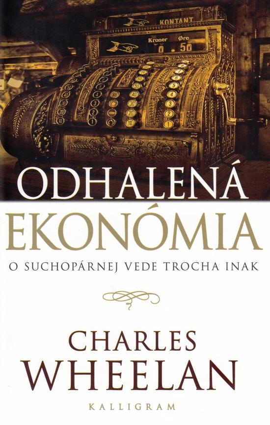 Odhalená ekonómia - O suchopárnej vede trocha inak - Charles Wheelan