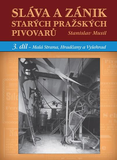 Sláva a zánik starých pražských pivovarů - 3. díl - Malá Strana, Hradčany a Vyšehrad - Stanislav Musil