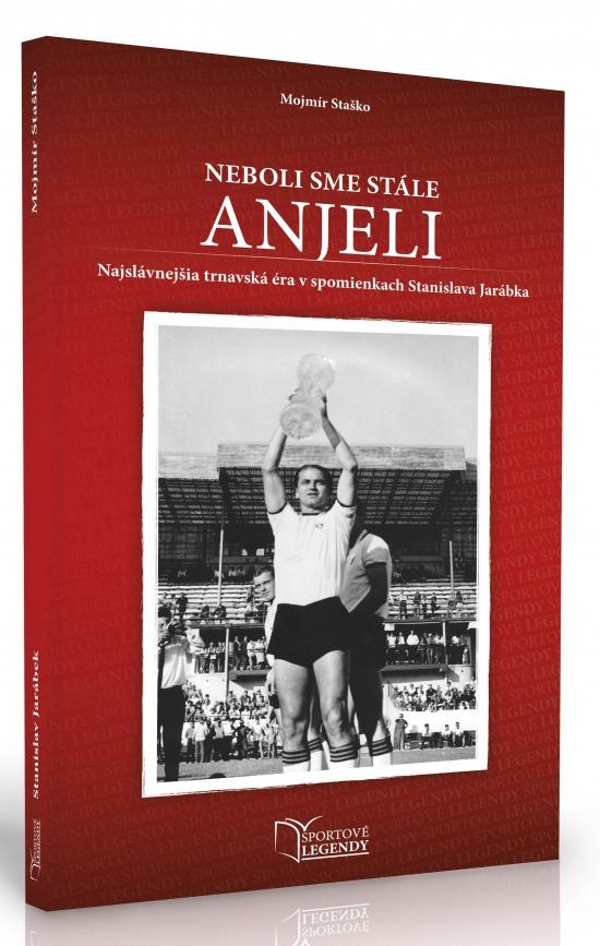 Stanislav Jarábek - Neboli sme stále anjeli (Najslávnejšia trnavská éra v spomienkach Stanislava Jarábka) - Mojmír Staško