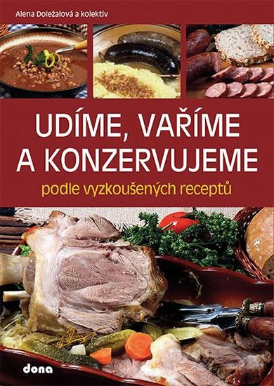 Udíme, vaříme a konzervujeme podle vyzkoušených receptů - Alena Doležalová
