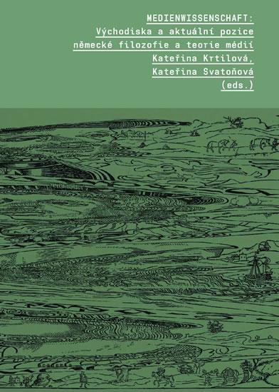 Medienwissenschaft - Východiska a aktuální pozice německé filozofie a teorie médií - Kateřina Krtilová, Kateřina Svatoňová