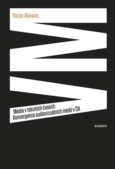 Média v tekutých časech - Konvergence audiovizuálních médií v ČR - Václav Moravec