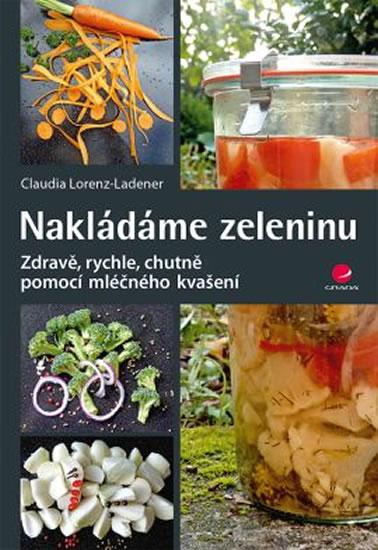 Nakládáme zeleninu - Zdravě, rychle, chutně pomocí mléčného kvašení - Claudia Lorenz-Ladener