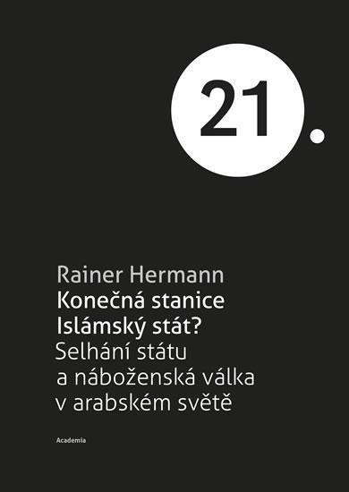 Konečná stanice Islámský stát? - Selhání státu a náboženská válka v arabském světě - Rainer Hermann