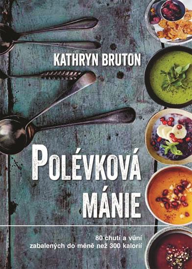 Polévková mánie - 80 chutí a vůní zabalených do méně než 300 kalorií - Kathryn Bruton
