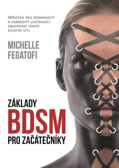 Základy BDSM pro začátečníky - Příručka pro dominanty a submisivy začínající objevovat tento životní styl - Michelle Fegatofi