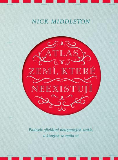 Atlas zemí, které neexistují - Padesát oficiálně neuznaných států, o kterých se málo ví - Nick Middleton
