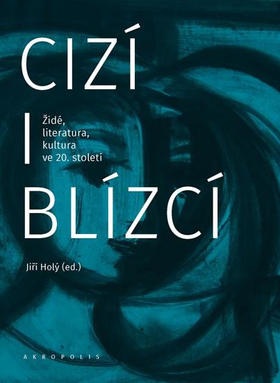 Cizí i blízcí - Židé, literatura, kultura v českých zemích ve 20. století - Jiří Holý