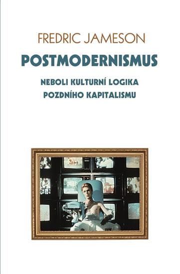 Postmodernismus neboli kulturní logika pozdního kapitalismu - Fredric Jameson