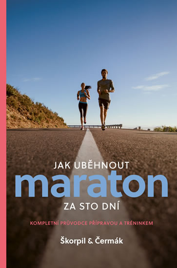 Jak uběhnout maraton za 100 dní - Kompletní průvodce přípravou a tréninkem - Miloš Škorpil, Miloš Čermák
