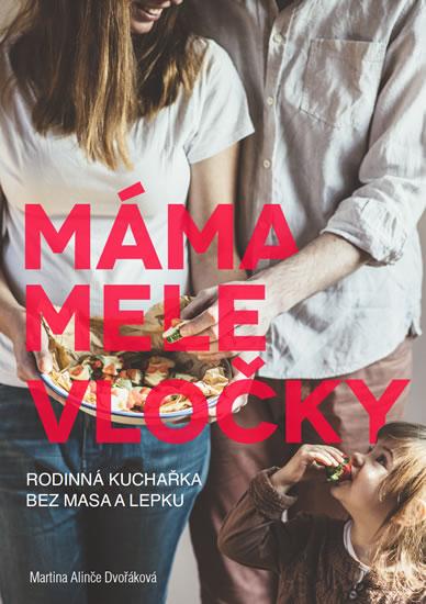 Máma mele vločky - Kuchařka bez lepku a masa pro celou rodinu - Martina Alinče Dvořáková