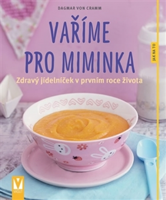 Vaříme pro miminka – zdravý jídelníček v prvním roce života - Dagmar von Cramm