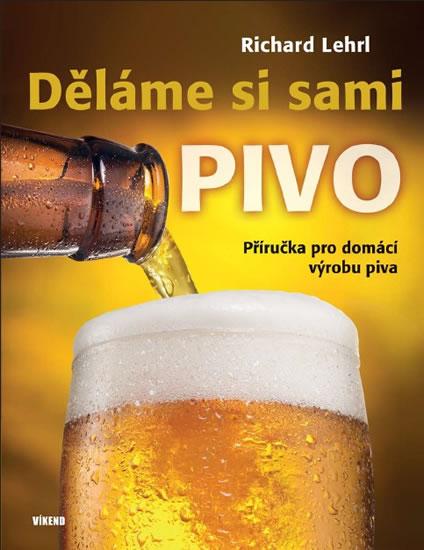 Děláme si sami pivo - Příručka pro domácí výrobu piva - 2.vydání - Richard Lehrl