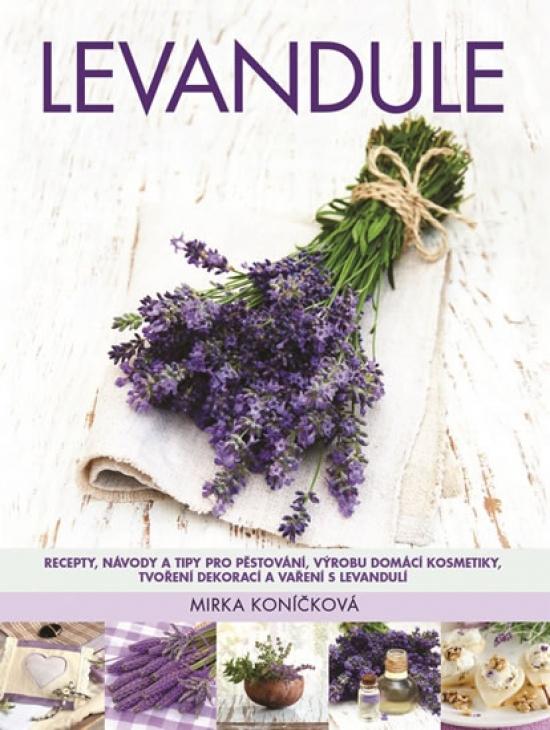 Levandule - Recepty, návody a tipy pro pěstování, výrobu domácí kosmetiky, tvoření dekorací a vaření s levandulí - Mirka Koníčková