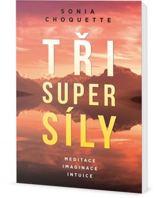 Tři super síly - Meditace, představivost a intuice - Sonia Choquette