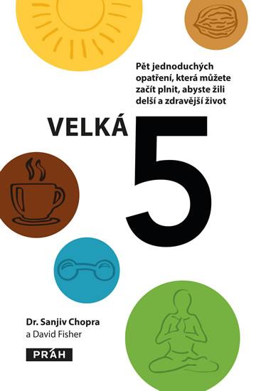 Velká pětka - Pět jednoduchých opatření, která můžete začít plnit, abyste žili delší a zdravější život - Sanjiv Chopra