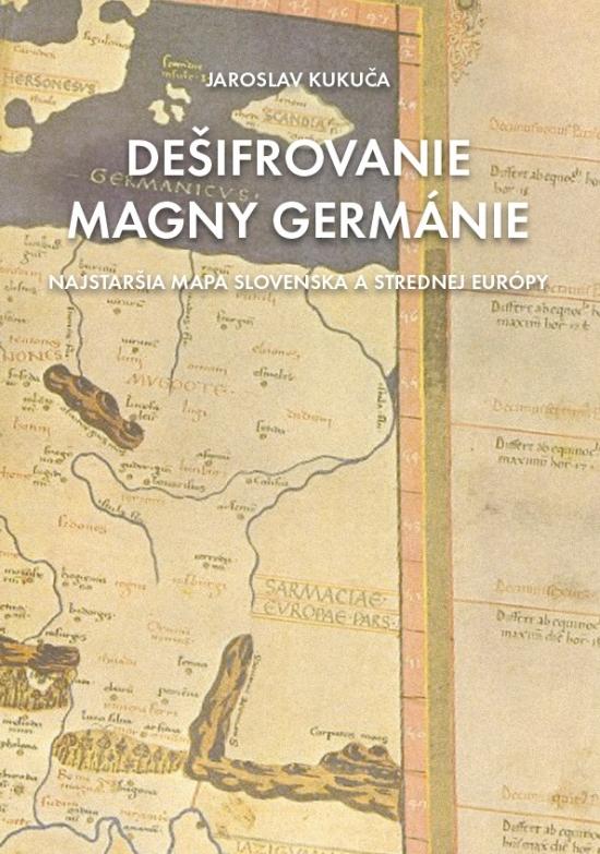 Dešifrovanie Magny Germánie (Najstaršia mapa strednej Európy a Slovenska) - Jaroslav Kukuča