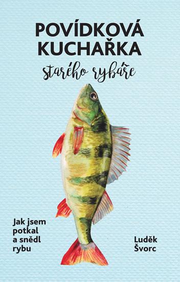 Povídková kuchařka starého rybáře - Jak jsem potkal a snědl rybu - Luděk Švorc