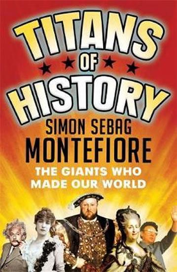 Titans of History : The Giants Who Made Our World - Simon Sebag Montefiore