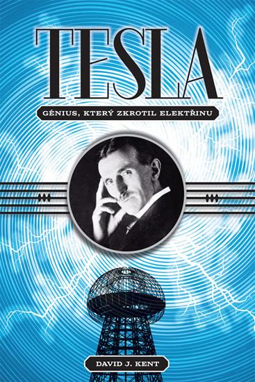 Tesla - Génius, který zkrotil elektřinu - David J. Kent