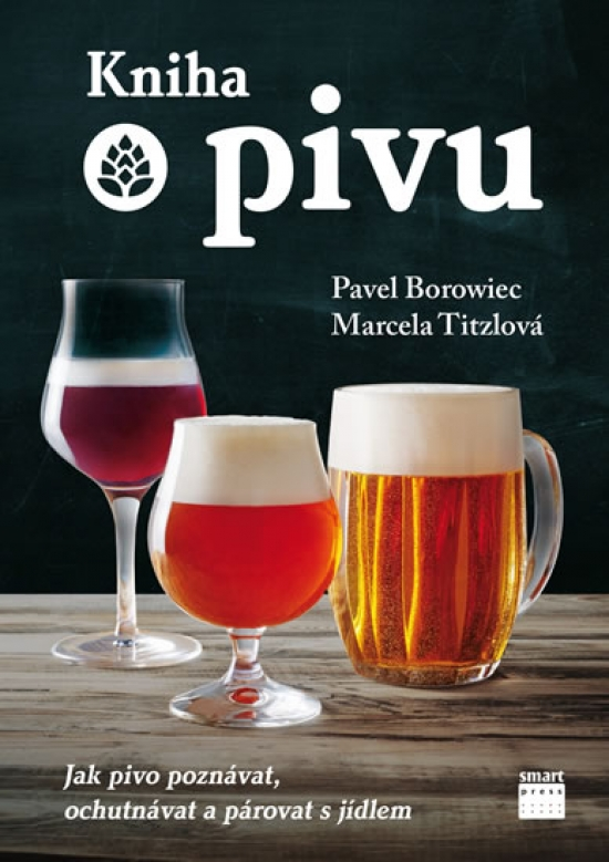 Kniha o pivu - Jak pivo poznávat, ochutnávat a párovat s jídlem - Marcela Titzlová, Pavel Borowiec