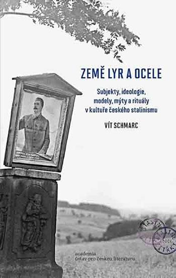 Země lyr a ocele - Subjekty, ideologie, modely, mýty a rituály v kultuře českého stalinismu - Vít Schmarc