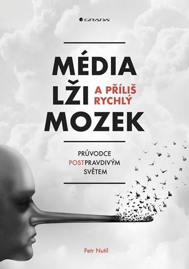 Média, lži a příliš rychlý mozek - Průvodce postpravdivým světem - Petr Nutil
