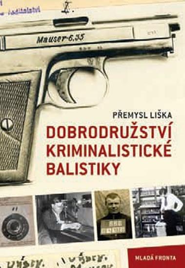 Dobrodružství kriminalistické balistiky - Přemysl Liška