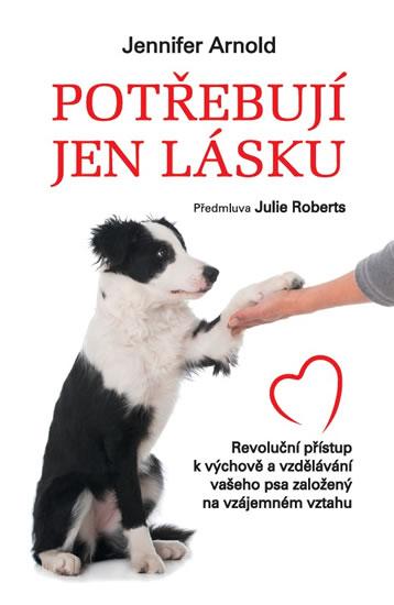 Potřebují jen lásku - Revoluční přístup k výchově a vzdělávání vašeho psa založený na vzájemném vztahu - Jennifer Arnold
